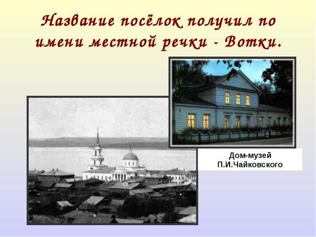 Название посёлок получил по имени местной речки - Вотки. Дом-музей П.И.Чайков...