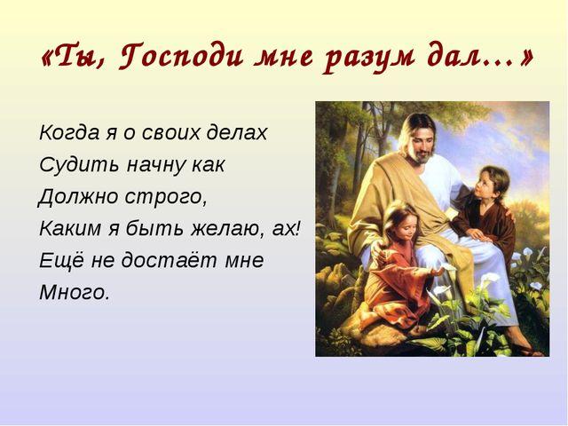 «Ты, Господи мне разум дал…» Когда я о своих делах Судить начну как Должно ст...