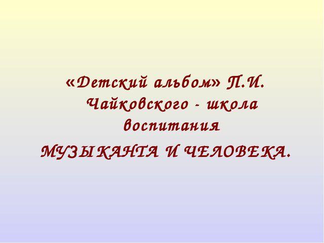 «Детский альбом» П.И. Чайковского - школа воспитания МУЗЫКАНТА И ЧЕЛОВЕКА.