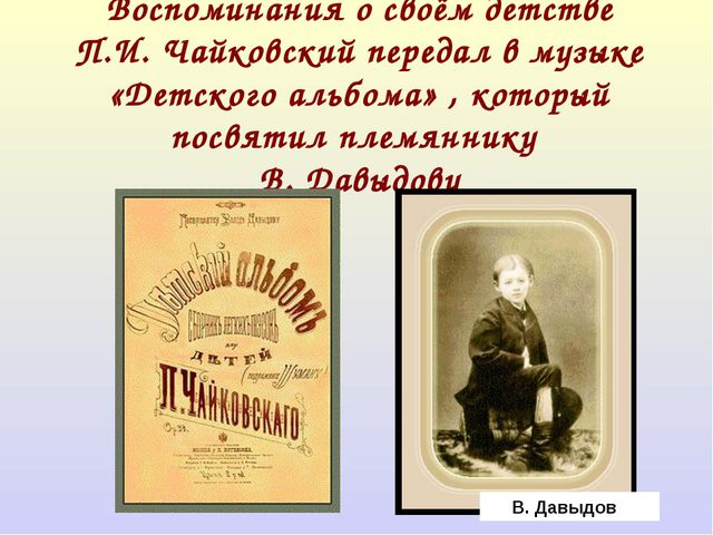 Воспоминания о своём детстве П.И. Чайковский передал в музыке «Детского альб...