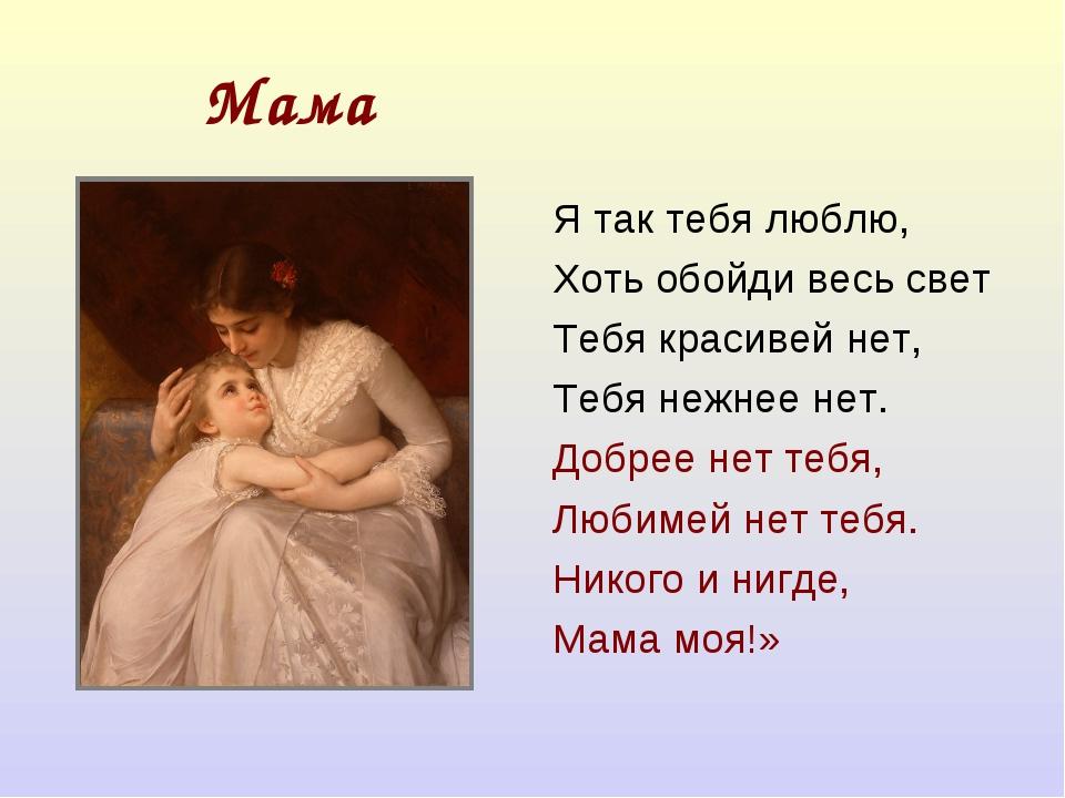 Мама Я так тебя люблю, Хоть обойди весь свет Тебя красивей нет, Тебя нежнее н...