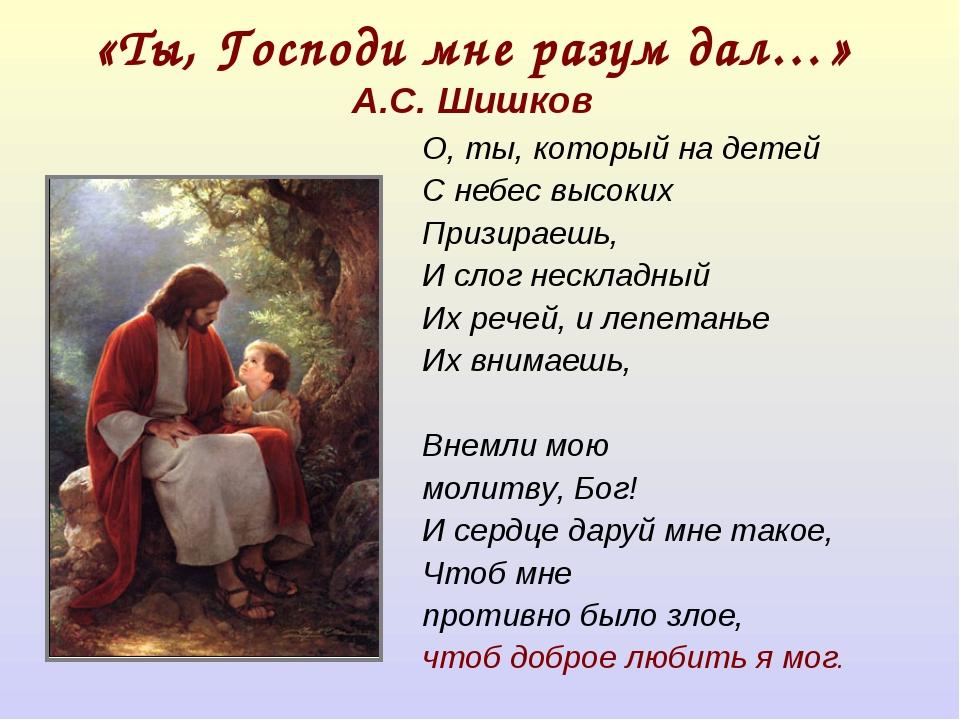 «Ты, Господи мне разум дал…» А.С. Шишков О, ты, который на детей С небес высо...