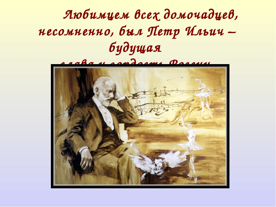 Любимцем всех домочадцев, несомненно, был Петр Ильич –будущая слава и гордо...