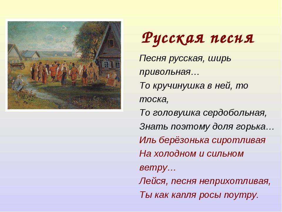 Русская песня Песня русская, ширь привольная… То кручинушка в ней, то тоска,...