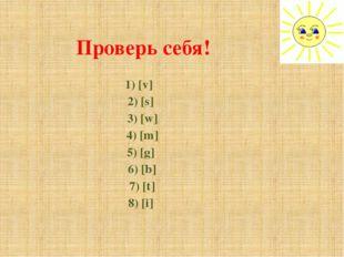 Проверь себя! 1) [v] 2) [s] 3) [w] 4) [m] 5) [g] 6) [b] 7) [t] 8) [i]