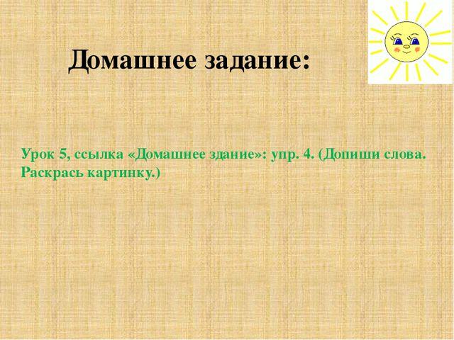 Домашнее задание: Урок 5, ссылка «Домашнее здание»: упр. 4. (Допиши слова. Ра...