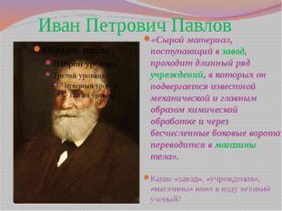 Иван Петрович Павлов «Сырой материал, поступающий в завод, проходит длинный р