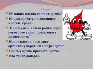Вопросы: Из каких клеток состоит кровь? Какую «работу» выполняют клетки крови