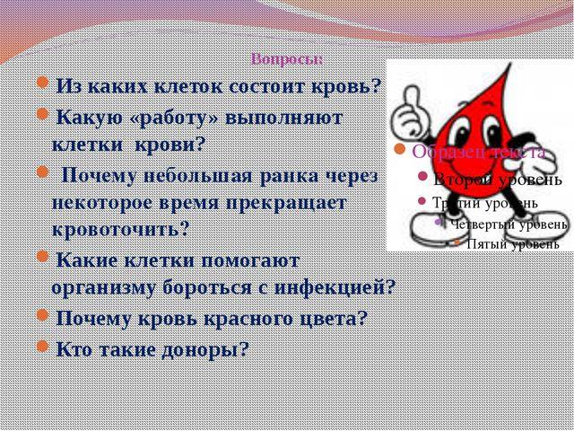 Вопросы: Из каких клеток состоит кровь? Какую «работу» выполняют клетки крови...