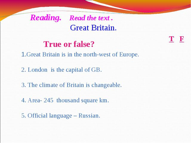 True or false? F T 1.Great Britain is in the north-west of Europe. 2. London...