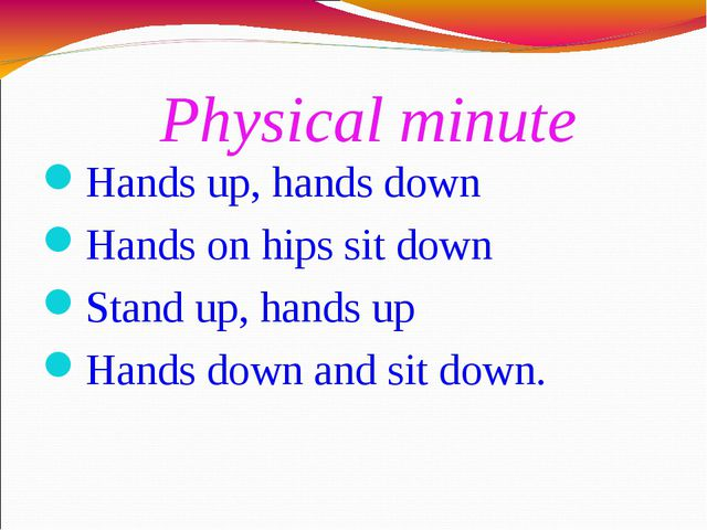 Physical minute Hands up, hands down Hands on hips sit down Stand up, hands u...