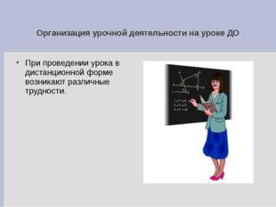 Организация урочной деятельности на уроке ДО При проведении урока в дистанцио