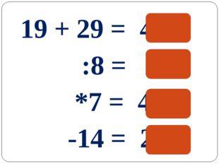 19 + 29 = 48 :8 = 6 *7 = 42 -14 = 28