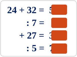24 + 32 = 56 : 7 = 8 + 27 = 35 : 5 = 7