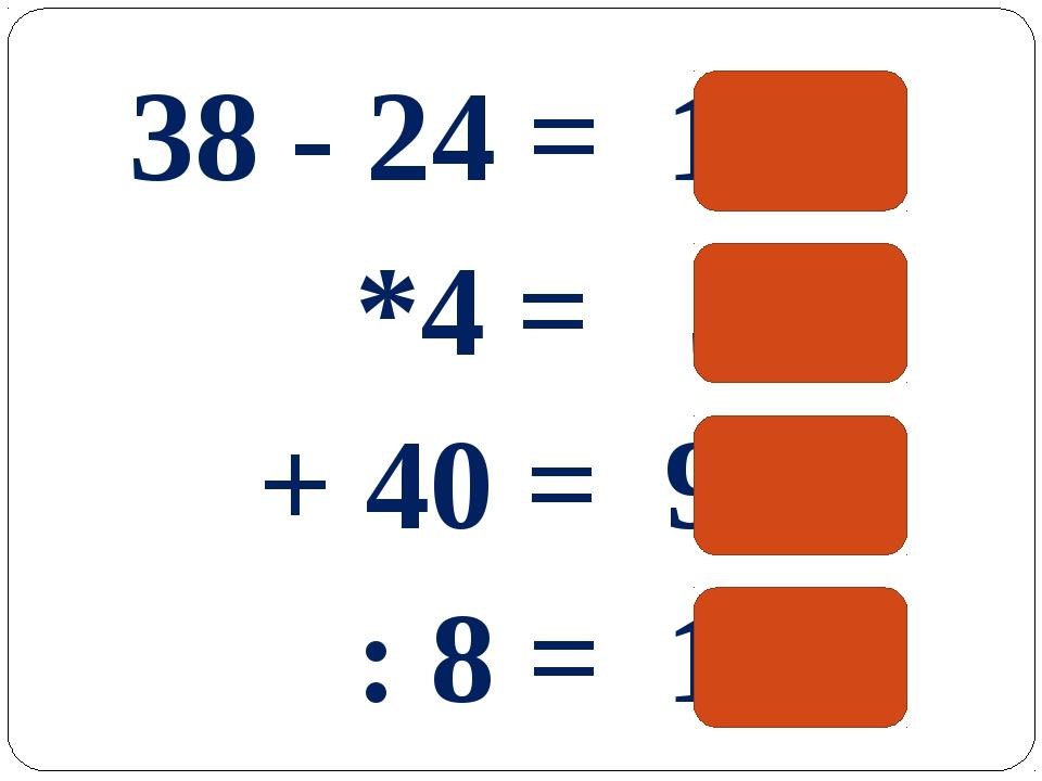 38 - 24 = 14 *4 = 56 + 40 = 96 : 8 = 12