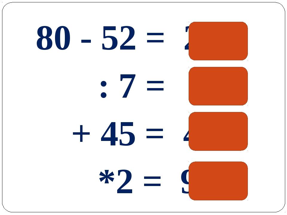 80 - 52 = 28 : 7 = 4 + 45 = 49 *2 = 98