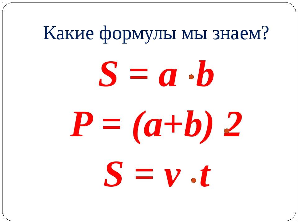 Какие формулы мы знаем? S = a b P = (a+b) 2 S = v t