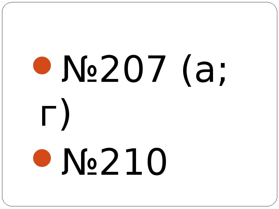 №207 (а; г) №210