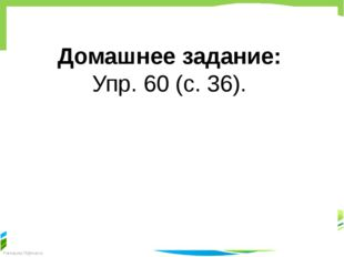 Домашнее задание: Упр. 60 (с. 36). FokinaLida.75@mail.ru
