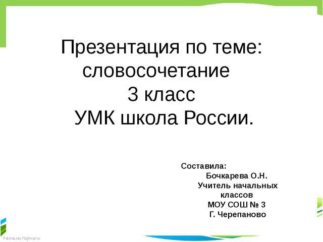Презентация по теме: словосочетание 3 класс УМК школа России. Составила: Бочк...