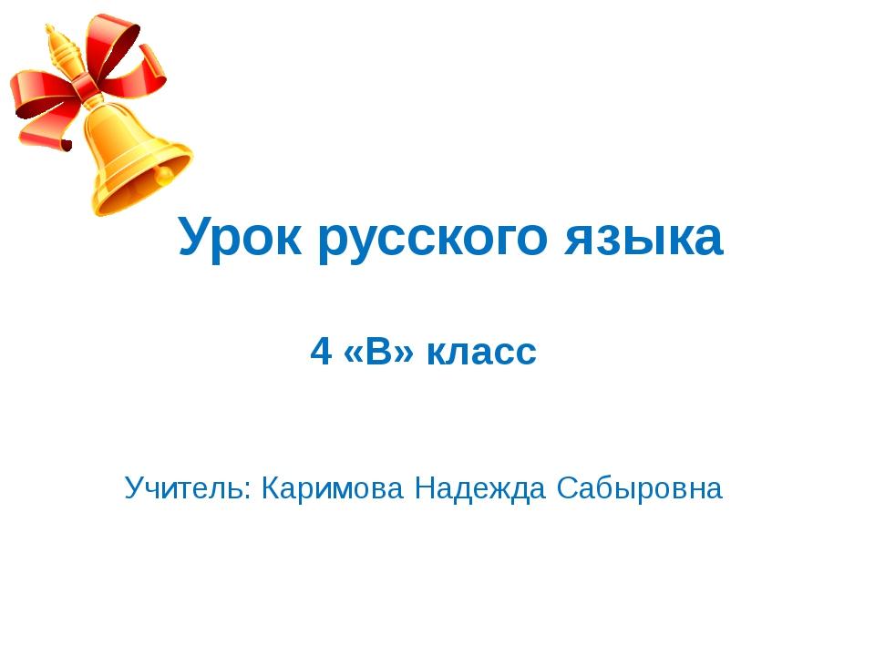 Урок русского языка 4 «В» класс Учитель: Каримова Надежда Сабыровна