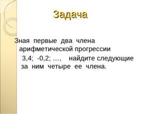 Задача Зная первые два члена арифметической прогрессии 3,4; -0,2; …, найдите
