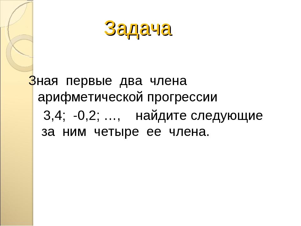 Задача Зная первые два члена арифметической прогрессии 3,4; -0,2; …, найдите...
