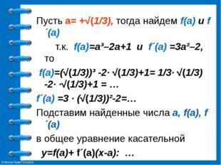 Пусть а= +√(1/3), тогда найдем f(a) и f´(а) т.к. f(a)=a³–2a+1 и f´(а) =3a²–2,