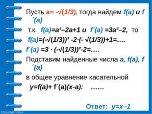 Пусть а= -√(1/3), тогда найдем f(a) и f´(а) т.к. f(a)=a³–2a+1 и f´(а) =3a²–2,