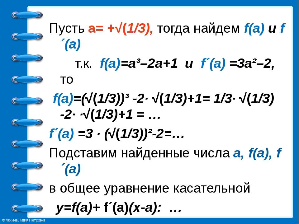 Пусть а= +√(1/3), тогда найдем f(a) и f´(а) т.к. f(a)=a³–2a+1 и f´(а) =3a²–2,...