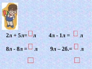 2л + 5л= л 4л - 1л = л 8л - 8л = л 9л – 2б.= л 6л + 4л= л 3л + 7л = л