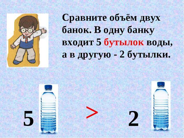 Сравните объём двух банок. В одну банку входит 5 бутылок воды, а в другую - 2...