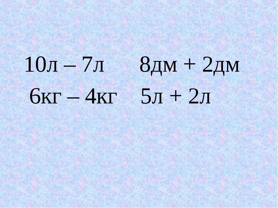 10л – 7л 8дм + 2дм 6кг – 4кг 5л + 2л