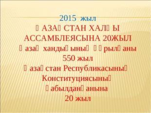 2015 жыл ҚАЗАҚСТАН ХАЛҚЫ АССАМБЛЕЯСЫНА 20ЖЫЛ Қазақ хандығының құрылғаны 550 ж