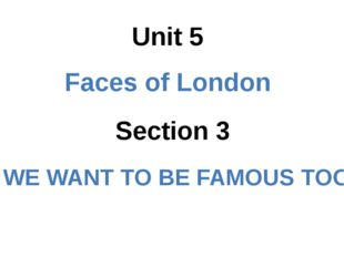 Section 3 Unit 5 Faces of London WE WANT TO BE FAMOUS TOO