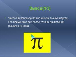 Вывод(№3) Число Пи используется во многих точных науках. Его применяют для бо