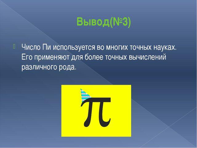Вывод(№3) Число Пи используется во многих точных науках. Его применяют для бо...