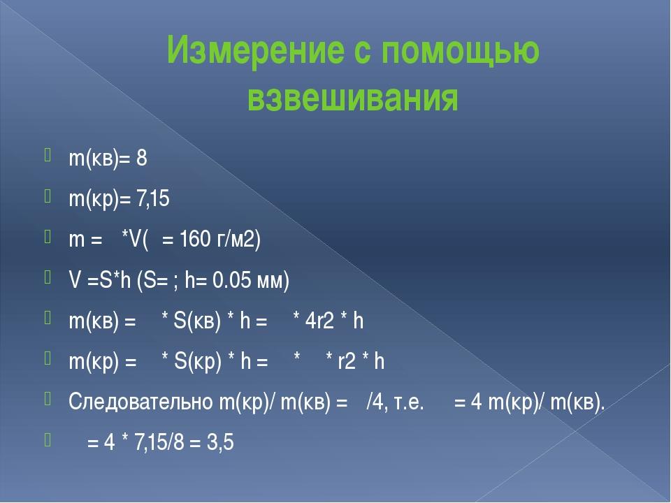 Измерение с помощью взвешивания m(кв)= 8 m(кр)= 7,15 m = ρ*V(ρ= 160 г/м2) V =...