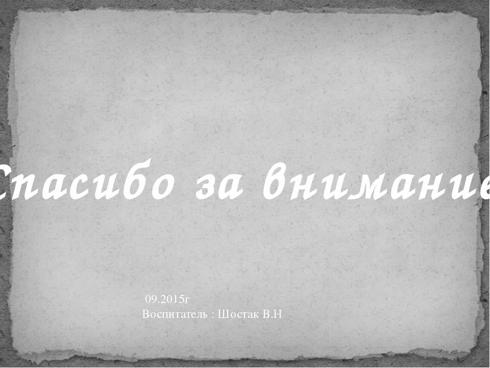 Спасибо за внимание! 09.2015г Воспитатель : Шостак В.Н