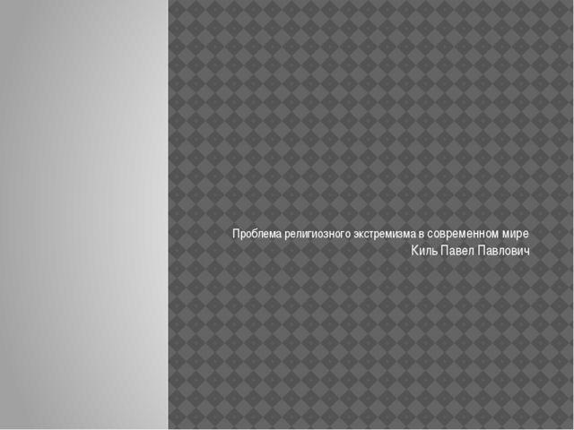 Проблема религиозного экстремизма в современном мире Киль Павел Павлович