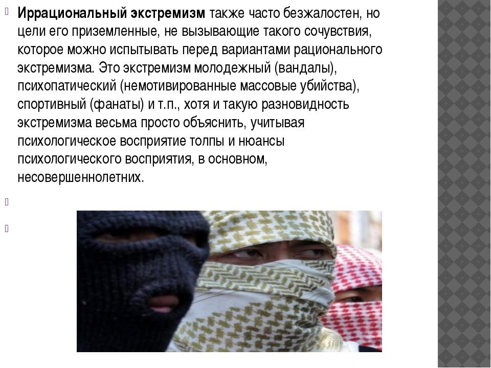 Иррациональный экстремизм также часто безжалостен, но цели его приземленные,...
