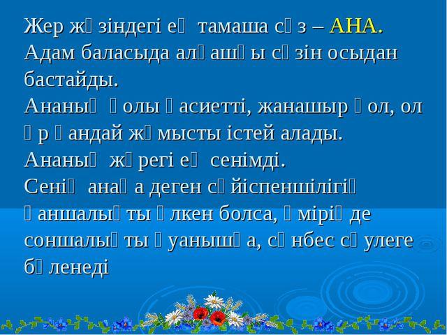 Жер жүзіндегі ең тамаша сөз – АНА. Адам баласыда алғашқы сөзін осыдан бастайд...