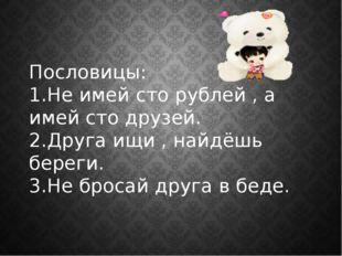 Пословицы: 1.Не имей сто рублей , а имей сто друзей. 2.Друга ищи , найдёшь бе