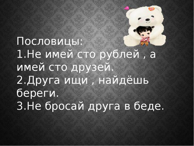 Пословицы: 1.Не имей сто рублей , а имей сто друзей. 2.Друга ищи , найдёшь бе...