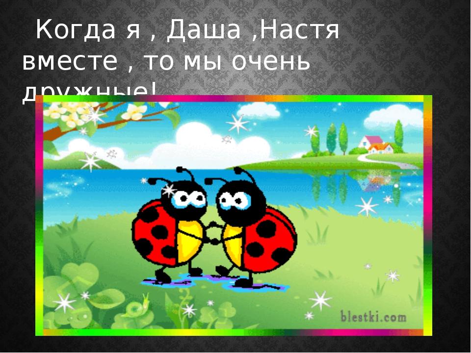 Когда я , Даша ,Настя вместе , то мы очень дружные!