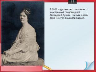 В 1921 году завязал отношения с иностранной танцовщицей Айседорой Дункан. На