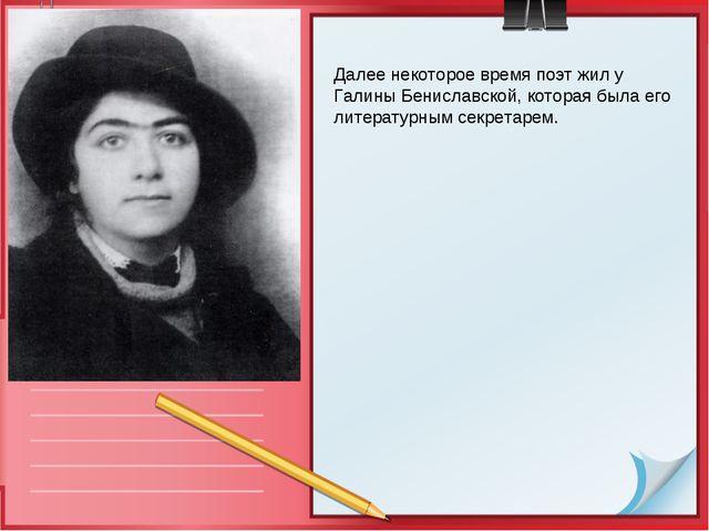 Далее некоторое время поэт жил у Галины Бениславской, которая была его литера...