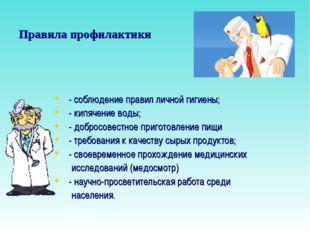 Правила профилактики - соблюдение правил личной гигиены; - кипячение воды; -