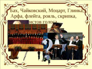 Бах, Чайковский, Моцарт, Глинка, Арфа, флейта, рояль, скрипка, Хор, солистов