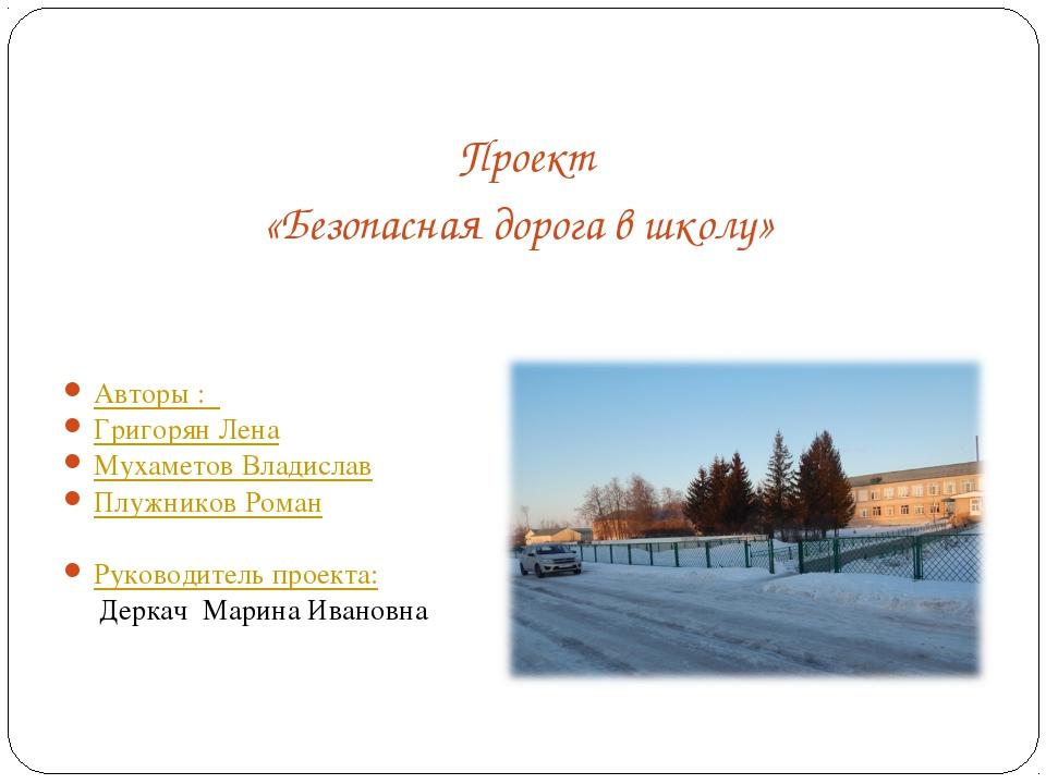 Проект «Безопасная дорога в школу» Авторы : Григорян Лена Мухаметов Владисла...